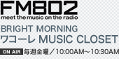 FM802 BRIGHT MORNING ワコーレ MUSIC CLOSET [毎週金曜/10:00AM〜10:30AM]